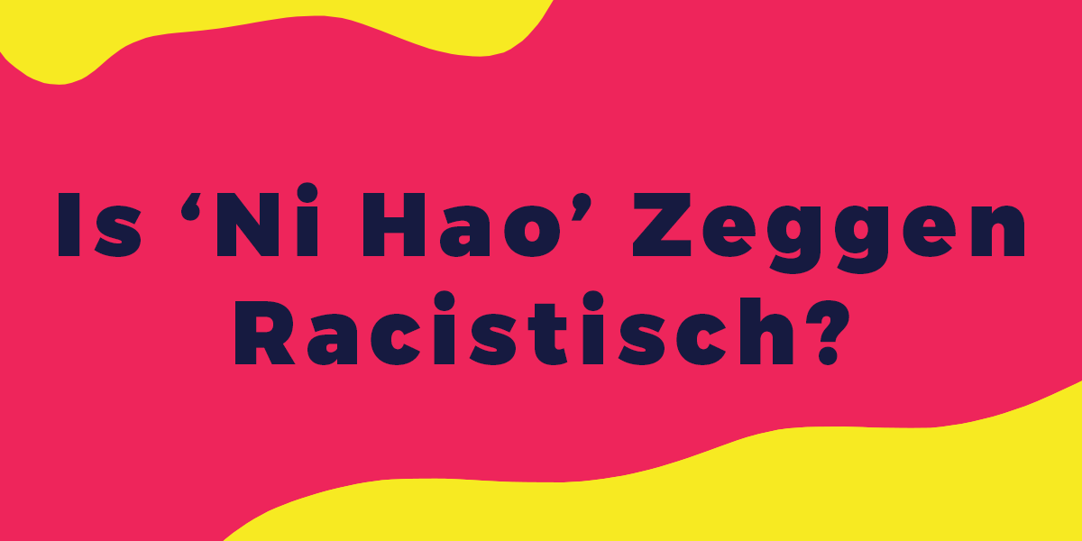 Column: Is 'Ni Hao' Zeggen Racistisch?